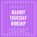 Maundy Thursday Worship & Stations on April 18 @ 6:30 pm